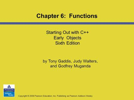 Copyright © 2008 Pearson Education, Inc. Publishing as Pearson Addison-Wesley Starting Out with C++ Early Objects Sixth Edition Chapter 6: Functions by.