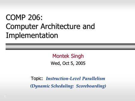 1 COMP 206: Computer Architecture and Implementation Montek Singh Wed, Oct 5, 2005 Topic: Instruction-Level Parallelism (Dynamic Scheduling: Scoreboarding)