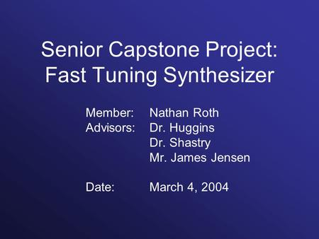 Senior Capstone Project: Fast Tuning Synthesizer Member: Nathan Roth Advisors: Dr. Huggins Dr. Shastry Mr. James Jensen Date:March 4, 2004.