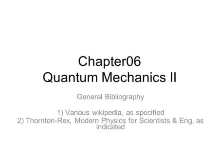 Chapter06 Quantum Mechanics II General Bibliography 1) Various wikipedia, as specified 2) Thornton-Rex, Modern Physics for Scientists & Eng, as indicated.