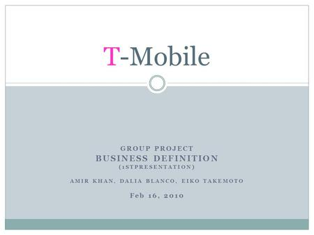 GROUP PROJECT BUSINESS DEFINITION (1STPRESENTATION) AMIR KHAN, DALIA BLANCO, EIKO TAKEMOTO Feb 16, 2010 T-Mobile.