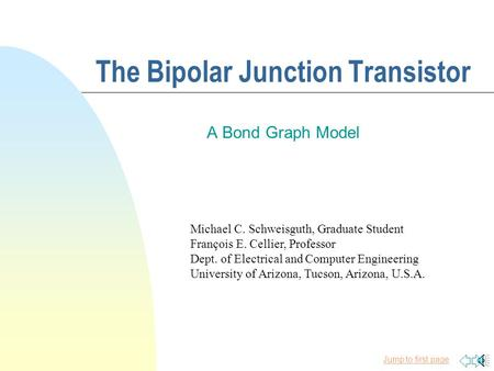 Jump to first page The Bipolar Junction Transistor A Bond Graph Model Michael C. Schweisguth, Graduate Student François E. Cellier, Professor Dept. of.