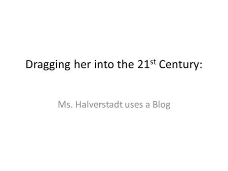 Dragging her into the 21 st Century: Ms. Halverstadt uses a Blog.