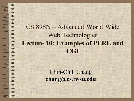 CS 898N – Advanced World Wide Web Technologies Lecture 10: Examples of PERL and CGI Chin-Chih Chang