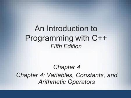 An Introduction to Programming with C++ Fifth Edition Chapter 4 Chapter 4: Variables, Constants, and Arithmetic Operators.
