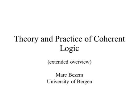 Theory and Practice of Coherent Logic (extended overview) Marc Bezem University of Bergen.