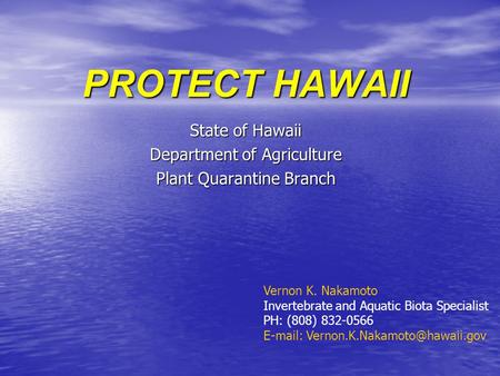 PROTECT HAWAII State of Hawaii Department of Agriculture Plant Quarantine Branch Vernon K. Nakamoto Invertebrate and Aquatic Biota Specialist PH: (808)
