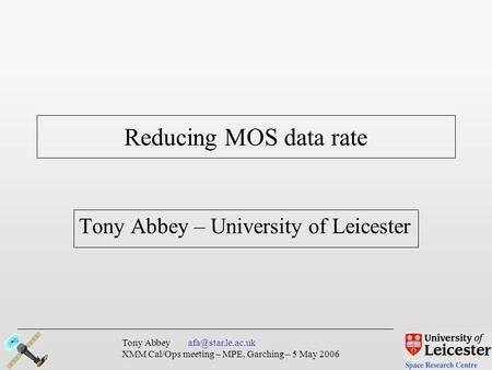 Tony Abbey XMM Cal/Ops meeting – MPE, Garching – 5 May 2006 Tony Abbey – University of Leicester Reducing MOS data rate.