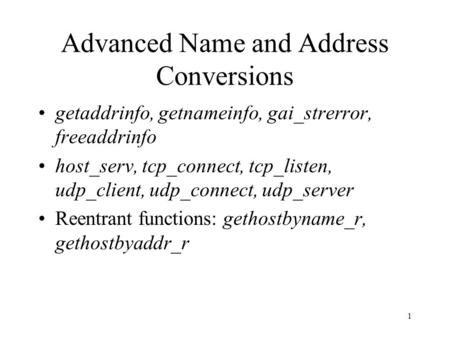 1 Advanced Name and Address Conversions getaddrinfo, getnameinfo, gai_strerror, freeaddrinfo host_serv, tcp_connect, tcp_listen, udp_client, udp_connect,