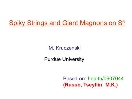 Spiky Strings and Giant Magnons on S 5 M. Kruczenski Purdue University Based on: hep-th/0607044 (Russo, Tseytlin, M.K.)