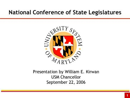1 National Conference of State Legislatures Presentation by William E. Kirwan USM Chancellor September 22, 2006.