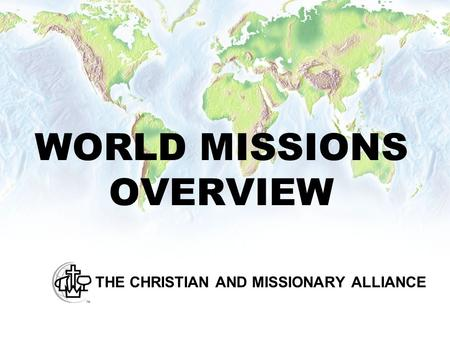 WORLD MISSIONS OVERVIEW THE CHRISTIAN AND MISSIONARY ALLIANCE.