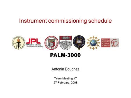 PALM-3000 Instrument commissioning schedule Antonin Bouchez Team Meeting #7 27 February, 2008.