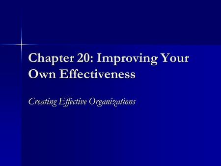 Chapter 20: Improving Your Own Effectiveness Creating Effective Organizations.