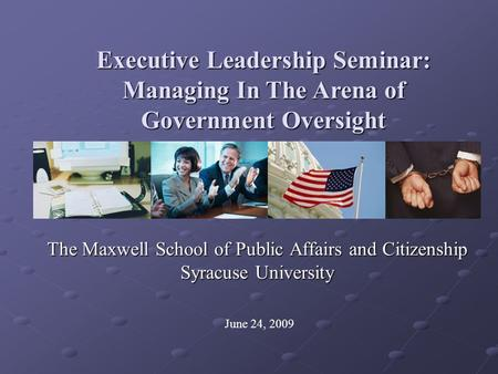 The Maxwell School of Public Affairs and Citizenship Syracuse University Executive Leadership Seminar: Managing In The Arena of Government Oversight June.