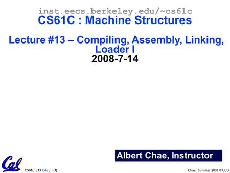 CS61C L13 CALL I (1) Chae, Summer 2008 © UCB Albert Chae, Instructor inst.eecs.berkeley.edu/~cs61c CS61C : Machine Structures Lecture #13 – Compiling,