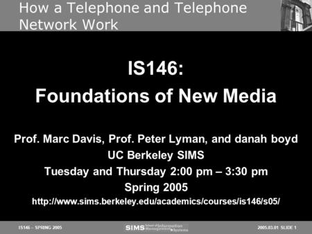 2005.03.01 SLIDE 1IS146 – SPRING 2005 How a Telephone and Telephone Network Work Prof. Marc Davis, Prof. Peter Lyman, and danah boyd UC Berkeley SIMS Tuesday.