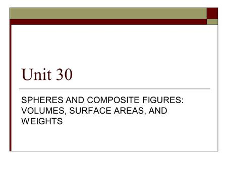 Unit 30 SPHERES AND COMPOSITE FIGURES: VOLUMES, SURFACE AREAS, AND WEIGHTS.