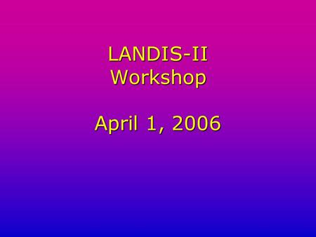 LANDIS-II Workshop April 1, 2006. LANDIS-II Workshop Agenda 1.Introduction to LANDIS-II presentation 2.Tour of the Web Site 3.Downloading new extensions.