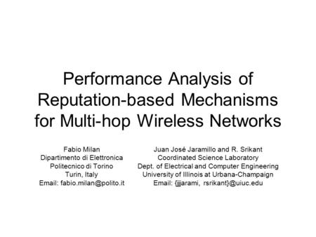 Performance Analysis of Reputation-based Mechanisms for Multi-hop Wireless Networks Fabio Milan Dipartimento di Elettronica Politecnico di Torino Turin,