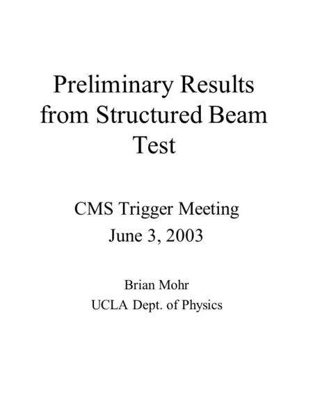 Preliminary Results from Structured Beam Test CMS Trigger Meeting June 3, 2003 Brian Mohr UCLA Dept. of Physics.
