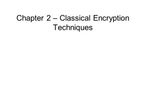 Chapter 2 – Classical Encryption Techniques. Classical Encryption Techniques Symmetric Encryption Or conventional / private-key / single-key sender and.