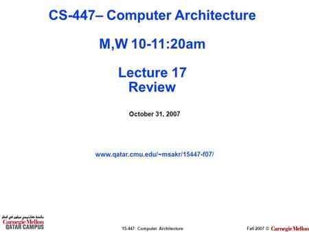 15-447 Computer ArchitectureFall 2007 © October 31, 2007 www.qatar.cmu.edu/~msakr/15447-f07/ CS-447– Computer Architecture M,W 10-11:20am Lecture 17 Review.