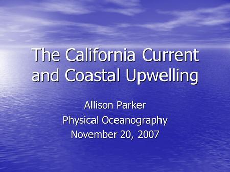 The California Current and Coastal Upwelling Allison Parker Physical Oceanography November 20, 2007.