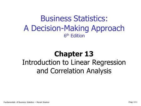 Fundamentals of Business Statistics – Murali Shanker Chap 13-1 Business Statistics: A Decision-Making Approach 6 th Edition Chapter 13 Introduction to.