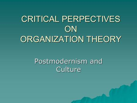 CRITICAL PERPECTIVES ON ORGANIZATION THEORY Postmodernism and Culture.