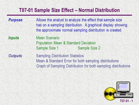 T07-01 - 1 T07-01 Sample Size Effect – Normal Distribution Purpose Allows the analyst to analyze the effect that sample size has on a sampling distribution.
