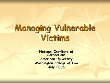 Managing Vulnerable Victims National Institute of Corrections American University Washington College of Law July 2005.