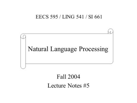 Fall 2004 Lecture Notes #5 EECS 595 / LING 541 / SI 661 Natural Language Processing.