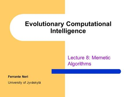 Evolutionary Computational Intelligence Lecture 8: Memetic Algorithms Ferrante Neri University of Jyväskylä.