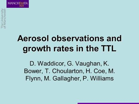 D. Waddicor, G. Vaughan, K. Bower, T. Choularton, H. Coe, M. Flynn, M. Gallagher, P. Williams Aerosol observations and growth rates in the TTL.