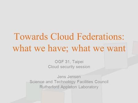 Towards Cloud Federations: what we have; what we want OGF 31, Taipei Cloud security session Jens Jensen Science and Technology Facilities Council Rutherford.