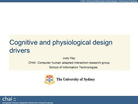 Cognitive and physiological design drivers Judy Kay CHAI: Computer human adapted interaction research group School of Information Technologies.