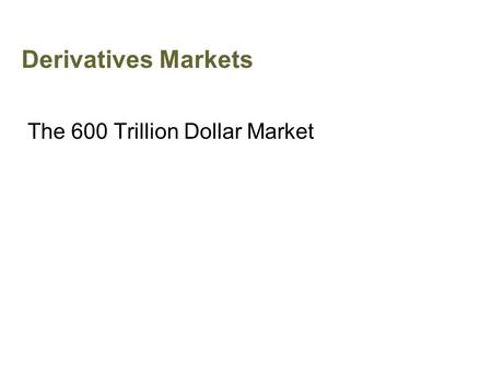 Derivatives Markets The 600 Trillion Dollar Market.