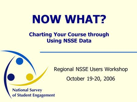 NOW WHAT? Charting Your Course through Using NSSE Data Regional NSSE Users Workshop October 19-20, 2006.