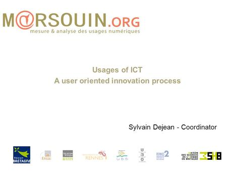 Usages of ICT A user oriented innovation process Sylvain Dejean - Coordinator.