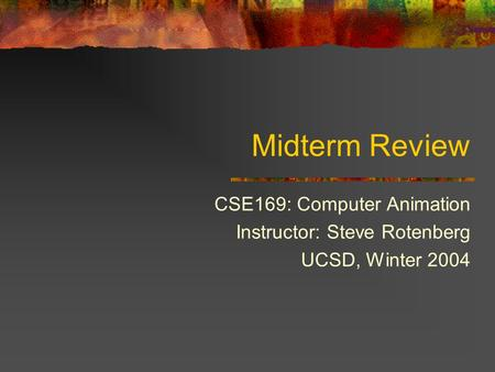 Midterm Review CSE169: Computer Animation Instructor: Steve Rotenberg UCSD, Winter 2004.