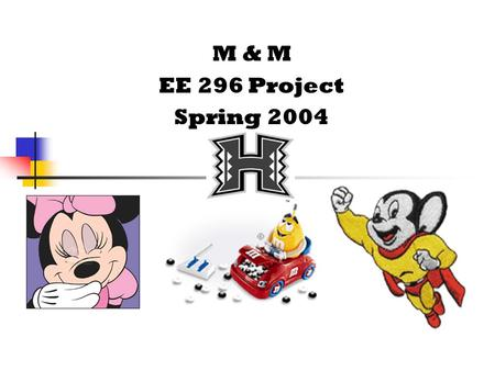 M & M EE 296 Project Spring 2004 Alex Gomera Sophomore: electrophysics?!?! Favorite EE Teacher: F. Koide I hope to be like that man 