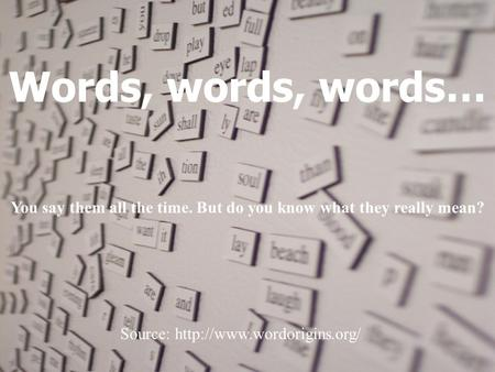 Words, words, words… You say them all the time. But do you know what they really mean? Source:
