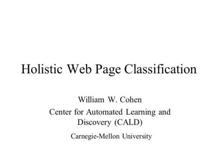 Holistic Web Page Classification William W. Cohen Center for Automated Learning and Discovery (CALD) Carnegie-Mellon University.