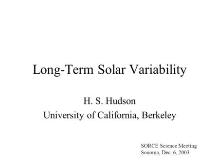 Long-Term Solar Variability H. S. Hudson University of California, Berkeley SORCE Science Meeting Sonoma, Dec. 6, 2003.