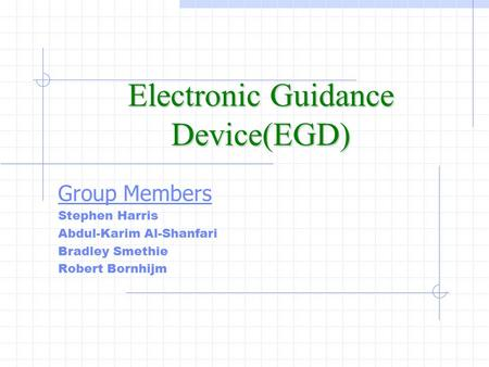 Electronic Guidance Device(EGD) Group Members Stephen Harris Abdul-Karim Al-Shanfari Bradley Smethie Robert Bornhijm.