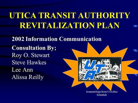 UTICA TRANSIT AUTHORITY REVITALIZATION PLAN 2002 Information Communication Consultation By; Roy O. Stewart Steve Hawkes Lee Ann Alissa Reilly Scanned logo.