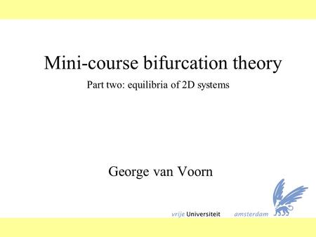 Mini-course bifurcation theory George van Voorn Part two: equilibria of 2D systems.