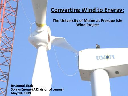 Converting Wind to Energy: The University of Maine at Presque Isle Wind Project By Sumul Shah Solaya Energy (A Division of Lumus) May 14, 2009.