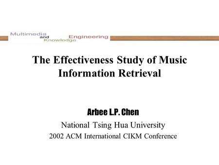The Effectiveness Study of Music Information Retrieval Arbee L.P. Chen National Tsing Hua University 2002 ACM International CIKM Conference.